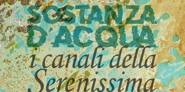 SOSTANZA D'ACQUA, I canali della Serenissima fino al 6 Luglio presso la Fondazione Bevilacqua La Masa – Palazzetto Tito